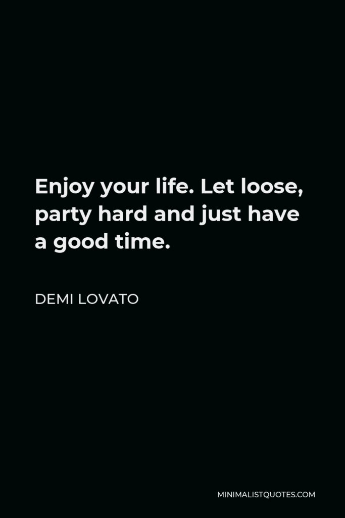 Demi Lovato Quote - Enjoy your life. Let loose, party hard and just have a good time.