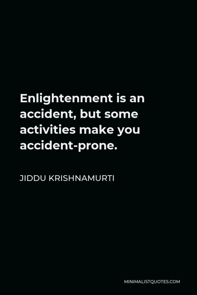Jiddu Krishnamurti Quote - Enlightenment is an accident, but some activities make you accident-prone.