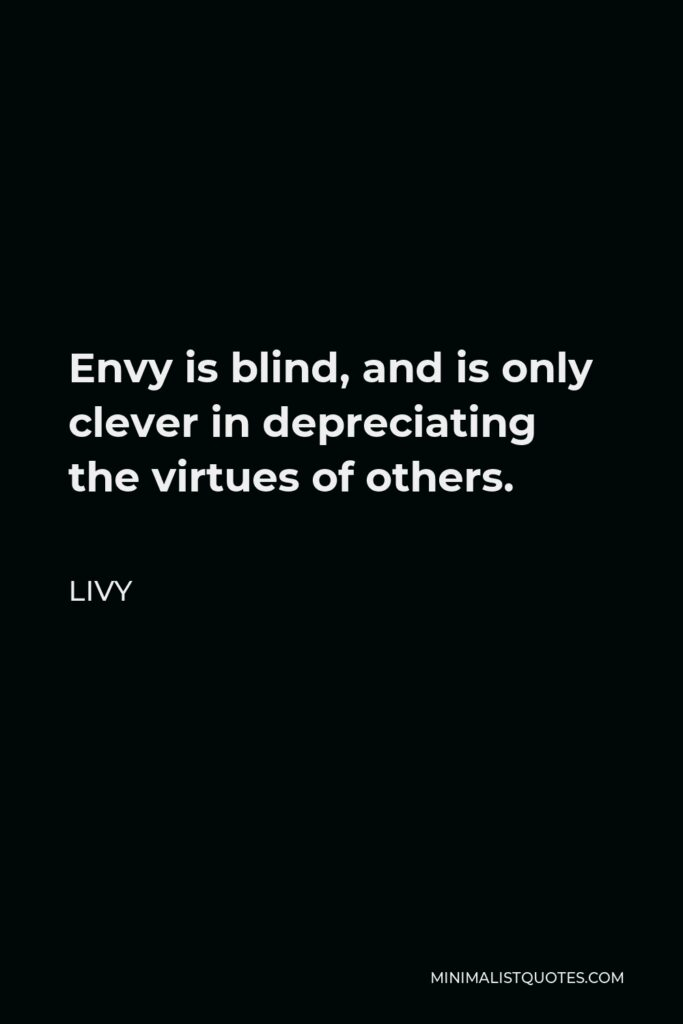 Livy Quote - Envy is blind, and is only clever in depreciating the virtues of others.