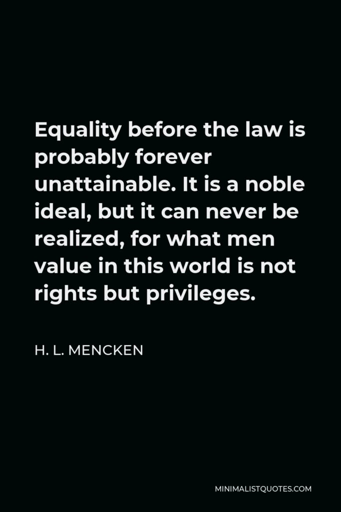H. L. Mencken Quote - Equality before the law is probably forever unattainable. It is a noble ideal, but it can never be realized, for what men value in this world is not rights but privileges.