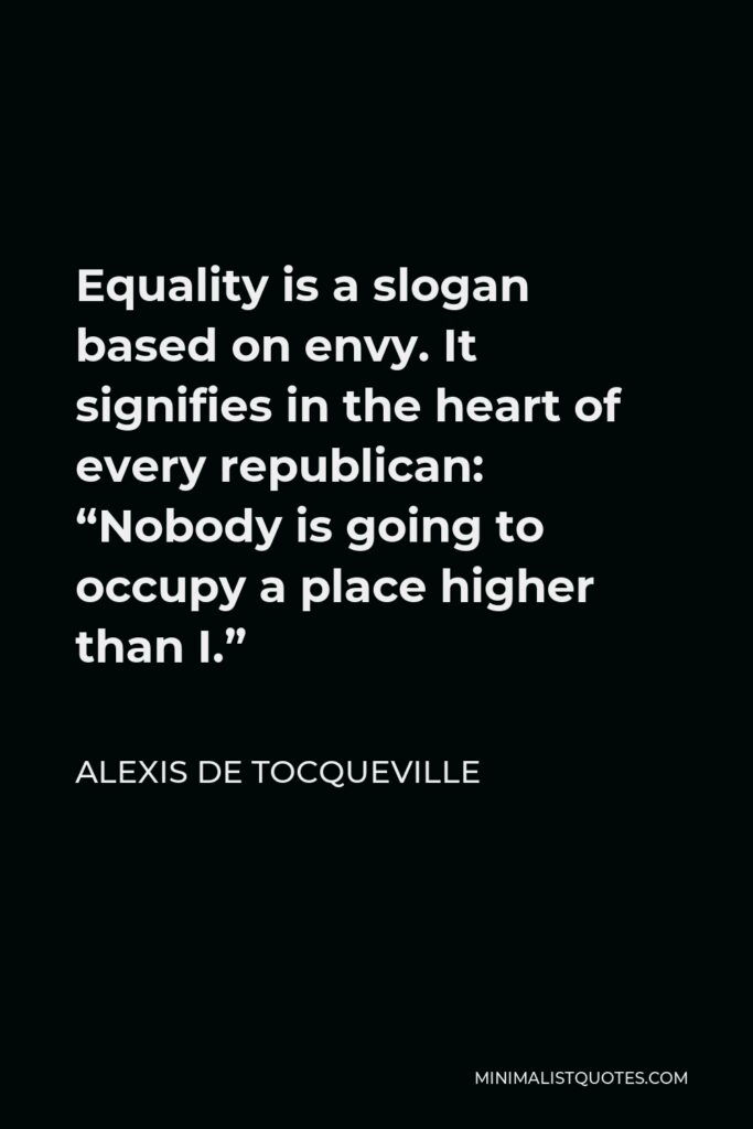 """Alexis de Tocqueville Quote - Equality is a slogan based on envy. It signifies in the heart of every republican: """"Nobody is going to occupy a place higher than I."""""""