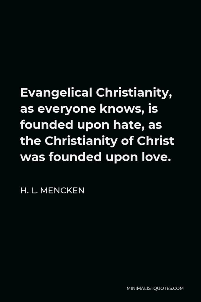 H. L. Mencken Quote - Evangelical Christianity, as everyone knows, is founded upon hate, as the Christianity of Christ was founded upon love.