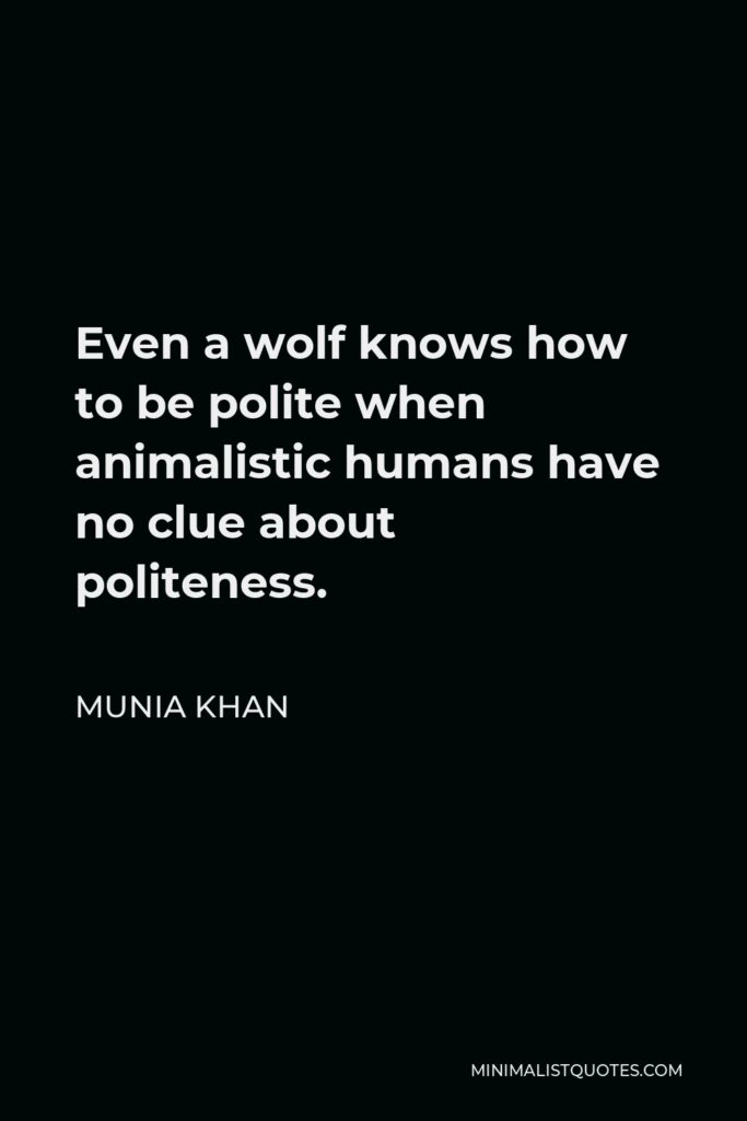 Munia Khan Quote - Even a wolf knows how to be polite when animalistic humans have no clue about politeness.
