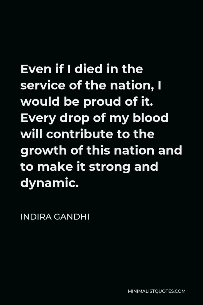Indira Gandhi Quote - Even if I died in the service of the nation, I would be proud of it. Every drop of my blood will contribute to the growth of this nation and to make it strong and dynamic.