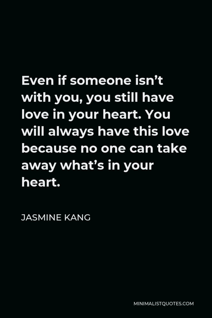 Jasmine Kang Quote - Even if someone isn't with you, you still have love in your heart. You will always have this love because no one can take away what's in your heart.