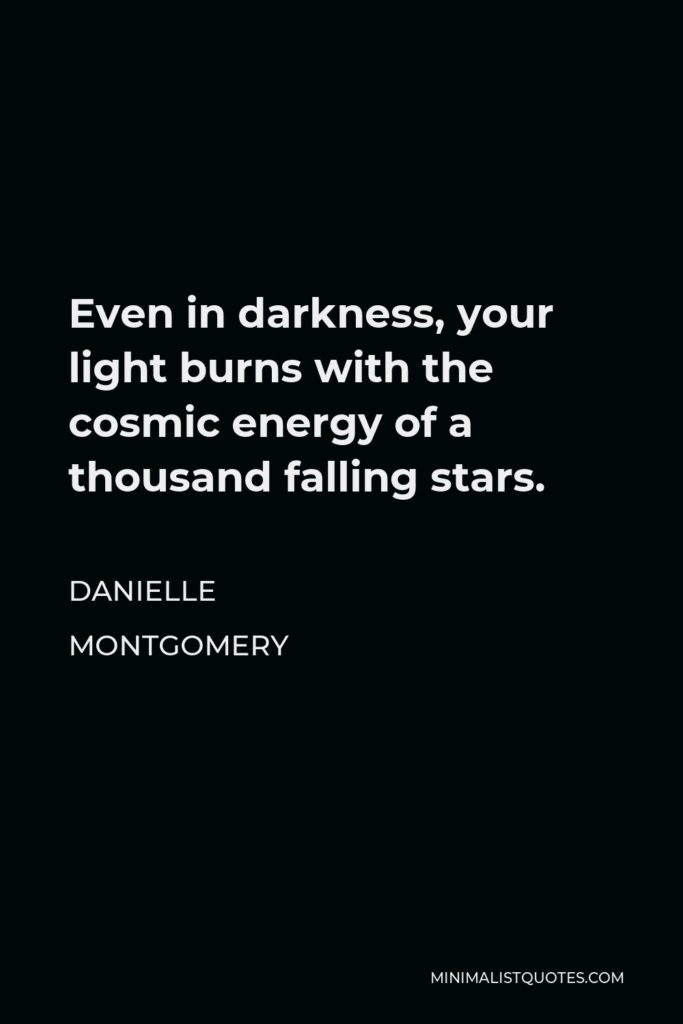 Danielle Montgomery Quote - Even in darkness, your light burns with the cosmic energy of a thousand falling stars.