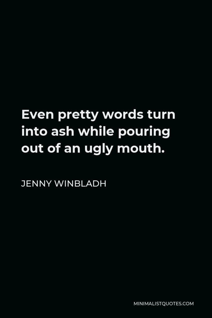 Jenny Winbladh Quote - Even pretty words turn into ash while pouring out of an ugly mouth.