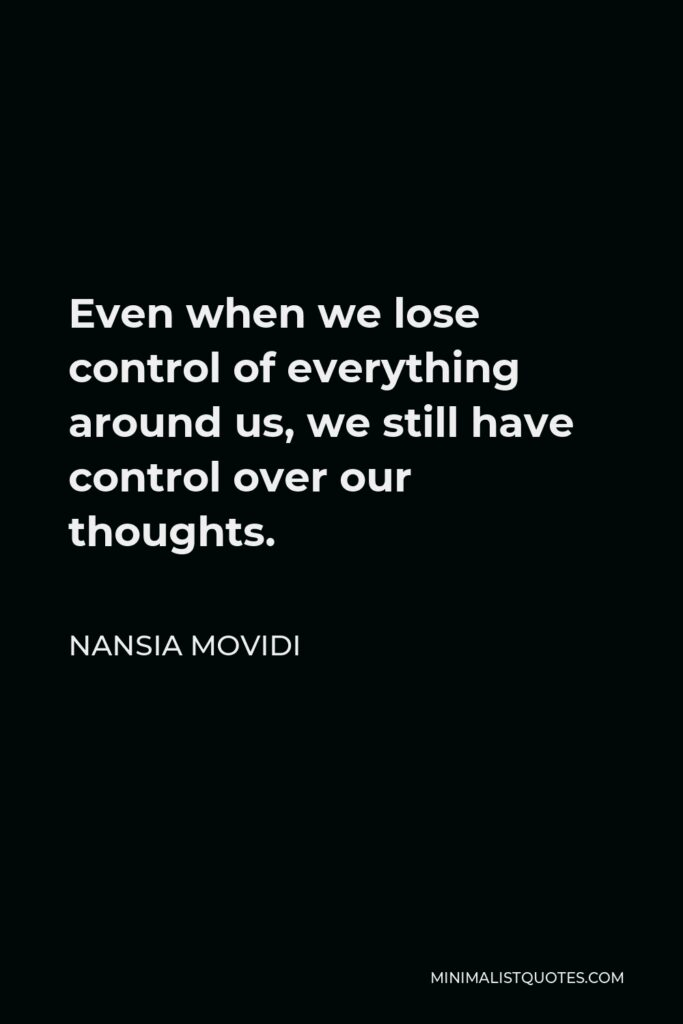 Nansia Movidi Quote - Even when we lose control of everything around us, we still have control over our thoughts.