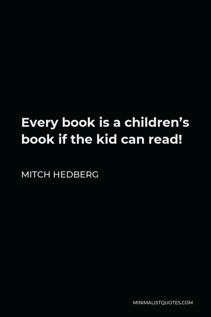 Mitch Hedberg Quote - Every book is a children's book if the kid can read!