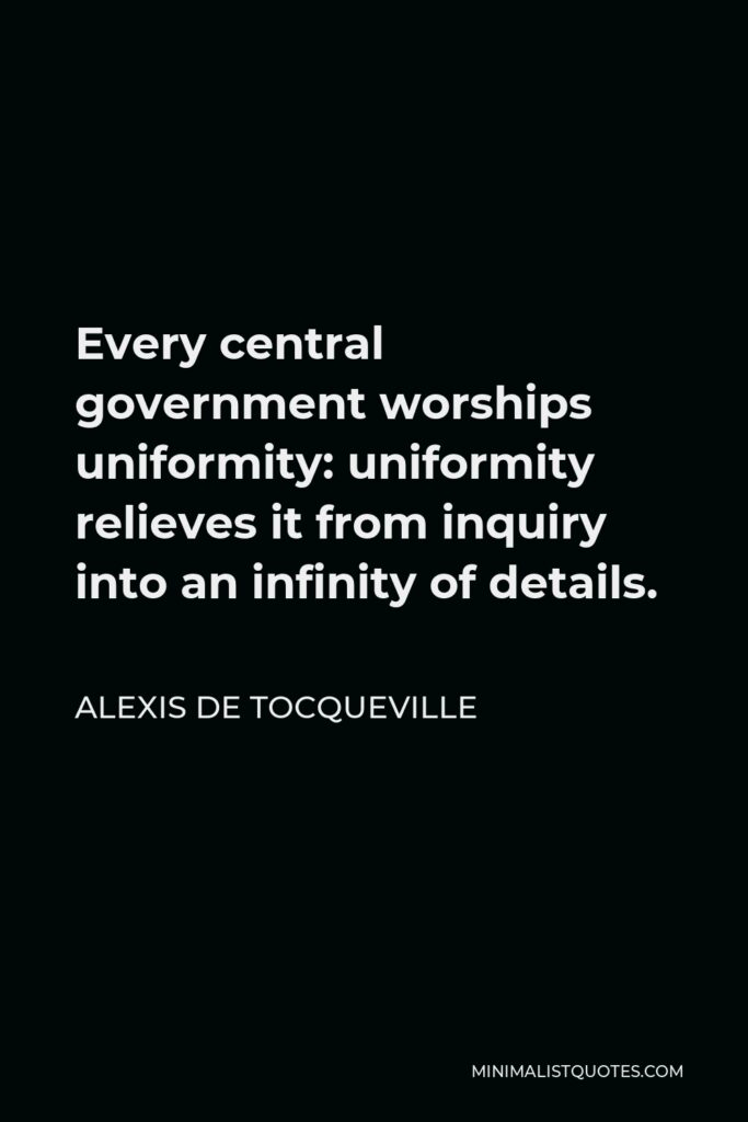 Alexis de Tocqueville Quote - Every central government worships uniformity: uniformity relieves it from inquiry into an infinity of details.