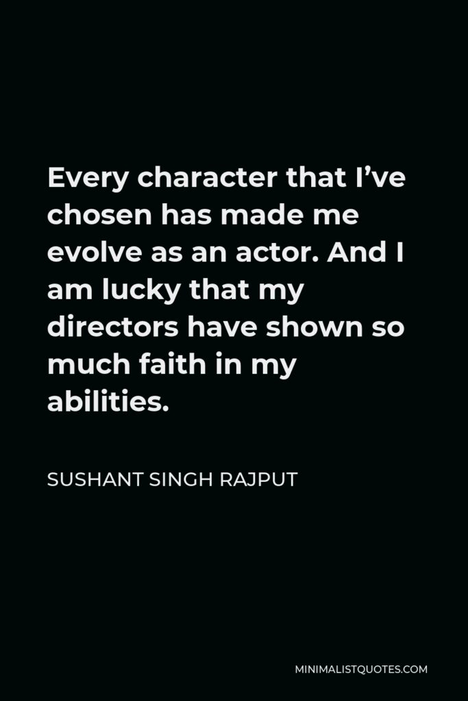 Sushant Singh Rajput Quote - Every character that I've chosen has made me evolve as an actor. And I am lucky that my directors have shown so much faith in my abilities.