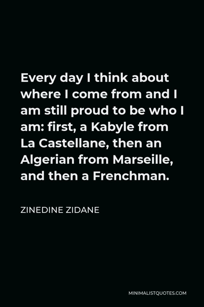 Zinedine Zidane Quote - Every day I think about where I come from and I am still proud to be who I am: first, a Kabyle from La Castellane, then an Algerian from Marseille, and then a Frenchman.