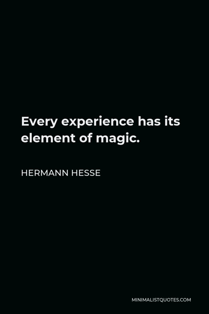 Hermann Hesse Quote - Every experience has its element of magic.