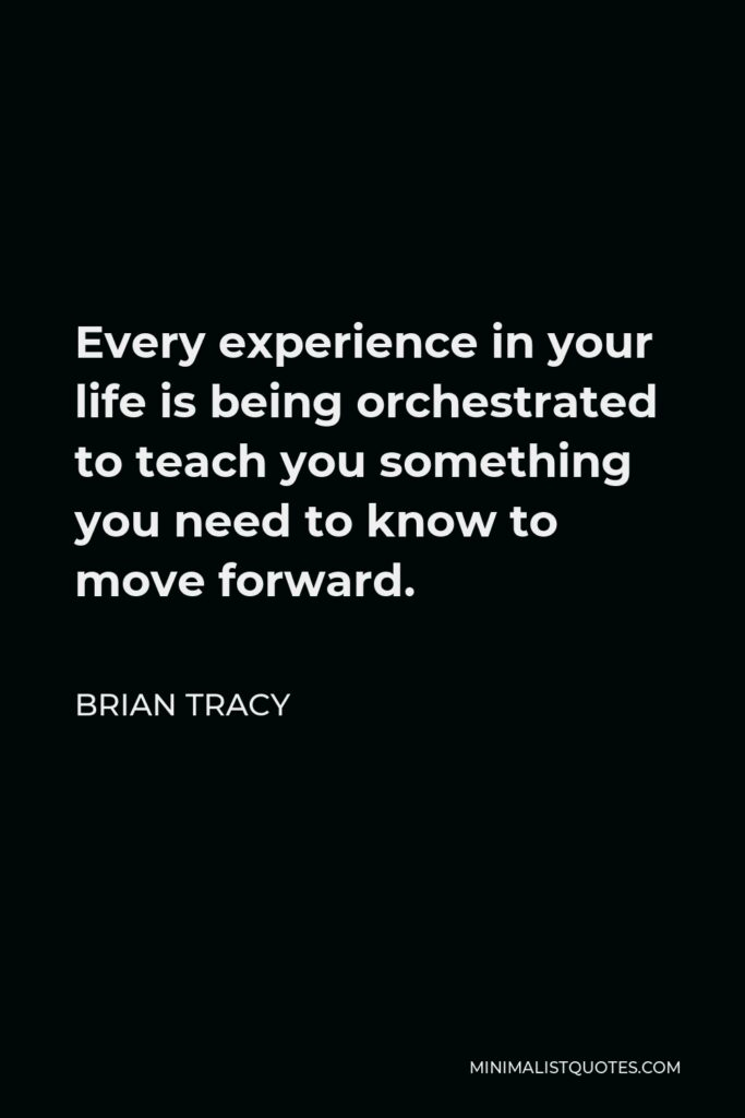 Brian Tracy Quote - Every experience in your life is being orchestrated to teach you something you need to know to move forward.
