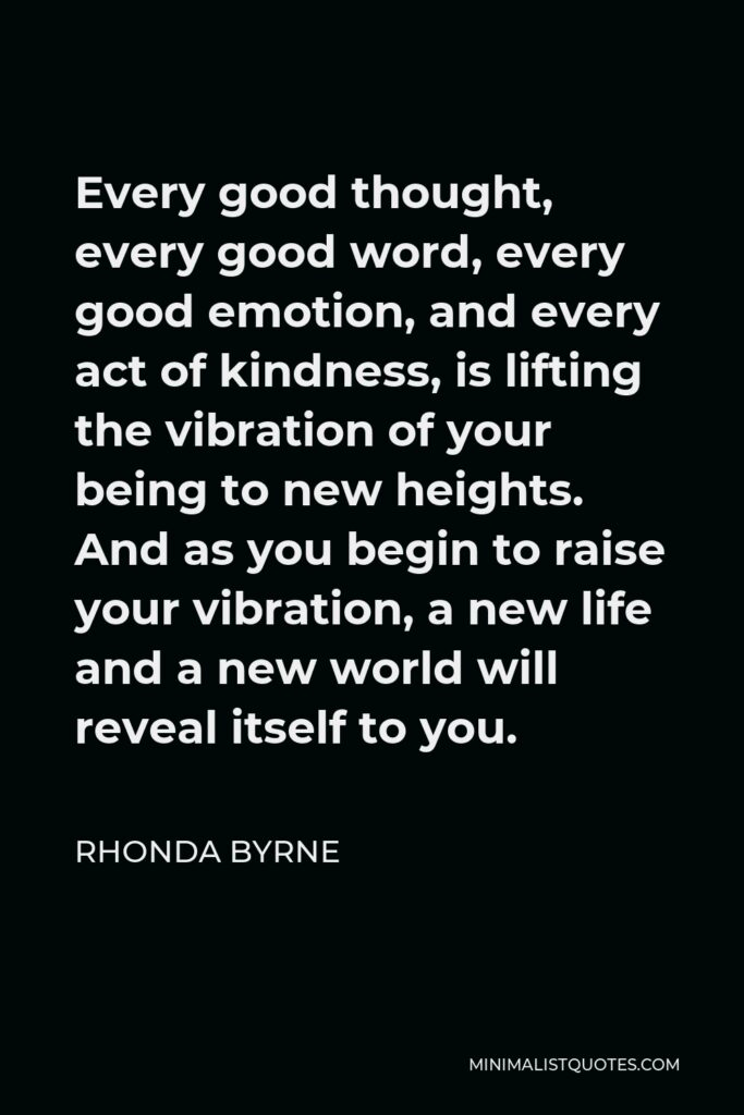 Rhonda Byrne Quote - Every good thought, every good word, every good emotion, and every act of kindness, is lifting the vibration of your being to new heights. And as you begin to raise your vibration, a new life and a new world will reveal itself to you.