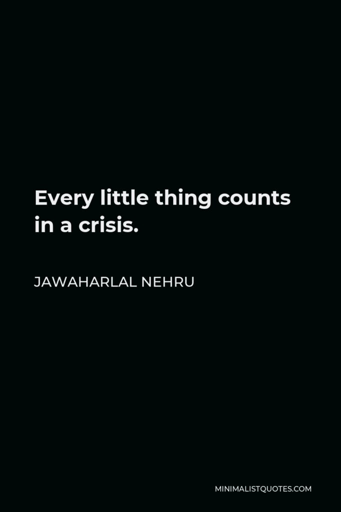 Jawaharlal Nehru Quote - Every little thing counts in a crisis.