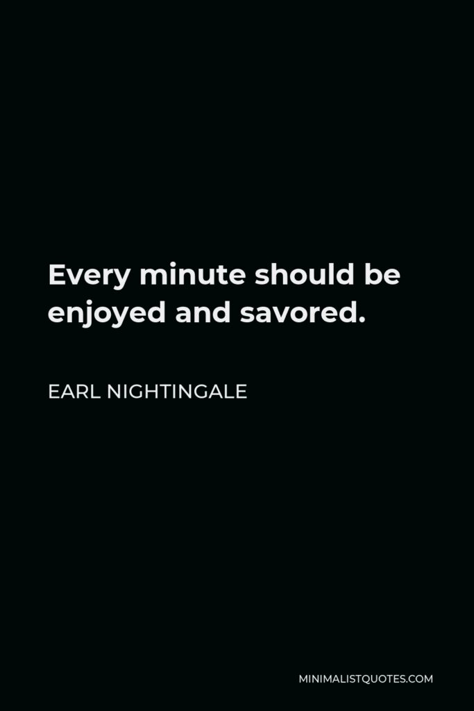 Earl Nightingale Quote - Every minute should be enjoyed and savored.