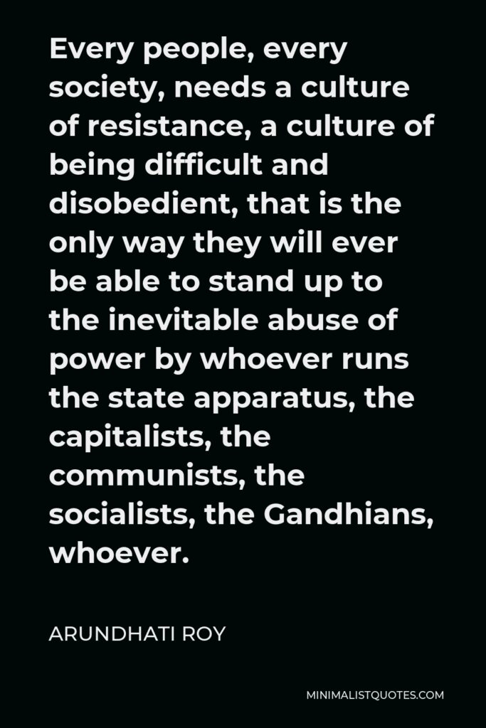 Arundhati Roy Quote - Every people, every society, needs a culture of resistance, a culture of being difficult and disobedient, that is the only way they will ever be able to stand up to the inevitable abuse of power by whoever runs the state apparatus, the capitalists, the communists, the socialists, the Gandhians, whoever.