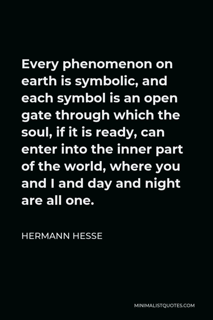 Hermann Hesse Quote - Every phenomenon on earth is symbolic, and each symbol is an open gate through which the soul, if it is ready, can enter into the inner part of the world, where you and I and day and night are all one.