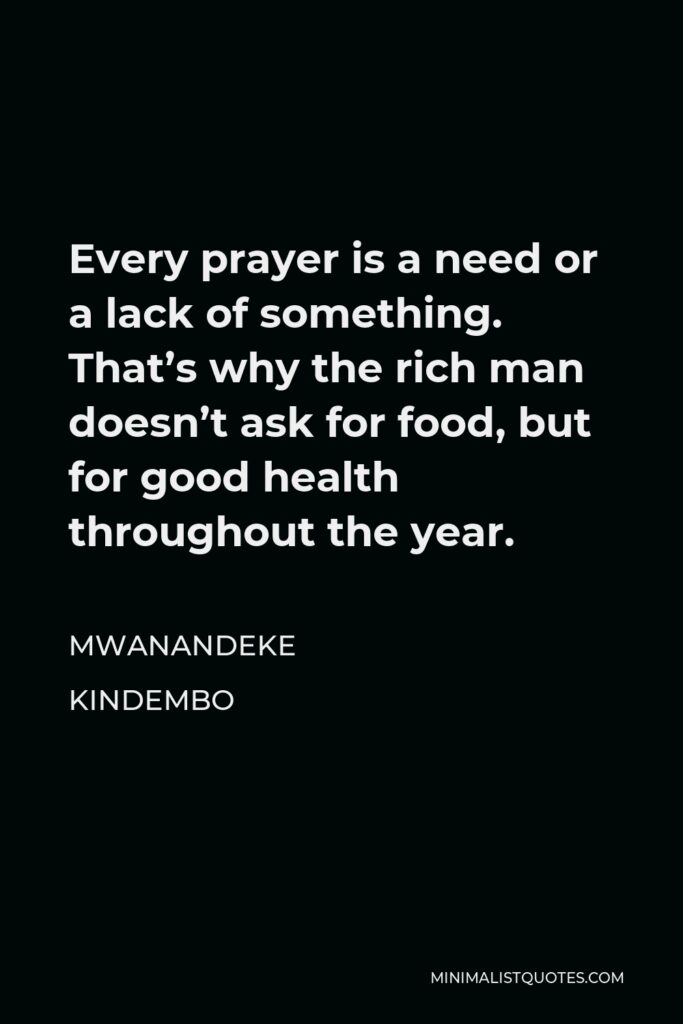 Mwanandeke Kindembo Quote - Every prayer is a need or a lack of something. That's why the rich man doesn't ask for food, but for good health throughout the year.