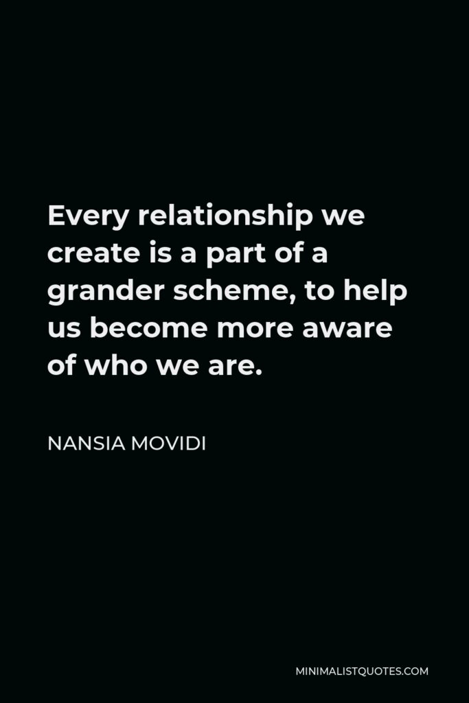 Nansia Movidi Quote - Every relationship we create is a part of a grander scheme, to help us become more aware of who we are.