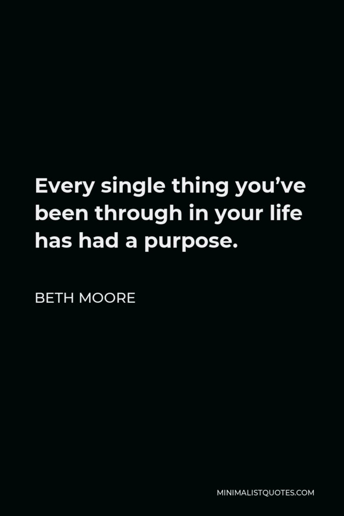 Beth Moore Quote - Every single thing you've been through in your life has had a purpose.