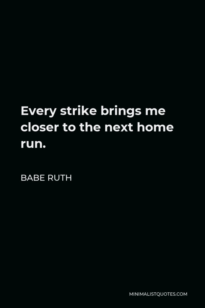 Babe Ruth Quote - Every strike brings me closer to the next home run.