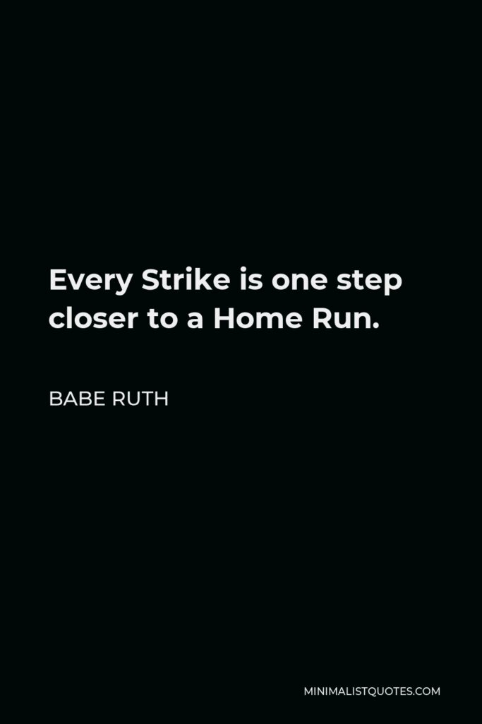 Babe Ruth Quote - Every Strike is one step closer to a Home Run.