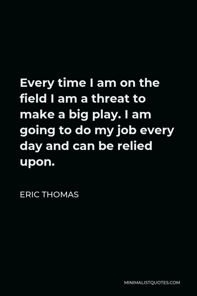 Eric Thomas Quote - Every time I am on the field I am a threat to make a big play. I am going to do my job every day and can be relied upon.