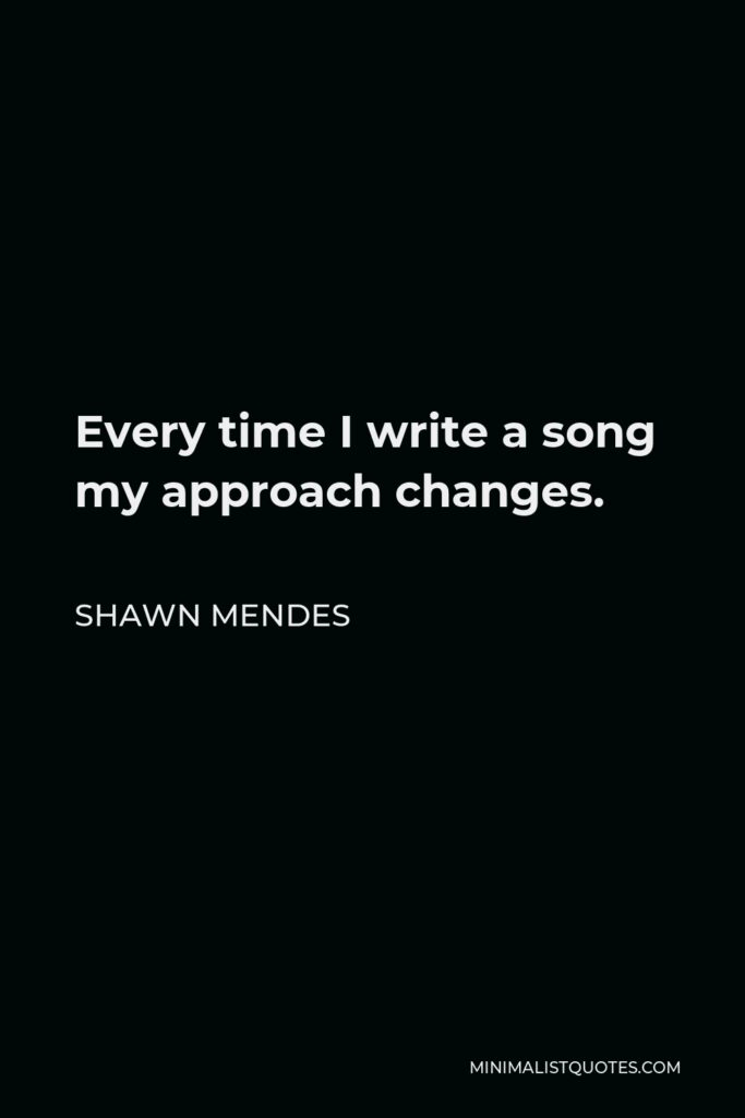 Shawn Mendes Quote - Every time I write a song my approach changes.