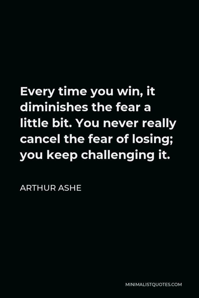 Arthur Ashe Quote - Every time you win, it diminishes the fear a little bit. You never really cancel the fear of losing; you keep challenging it.