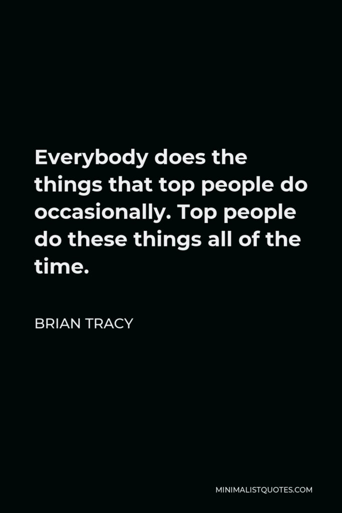Brian Tracy Quote - Everybody does the things that top people do occasionally. Top people do these things all of the time.