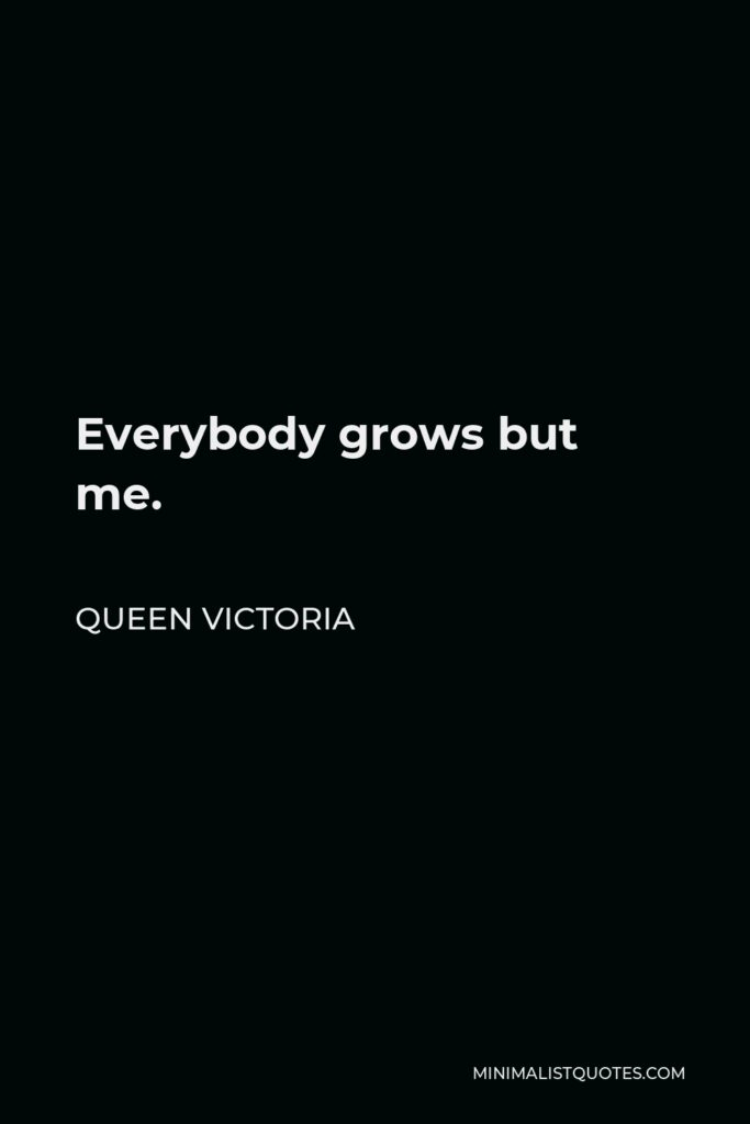 Queen Victoria Quote - Everybody grows but me.