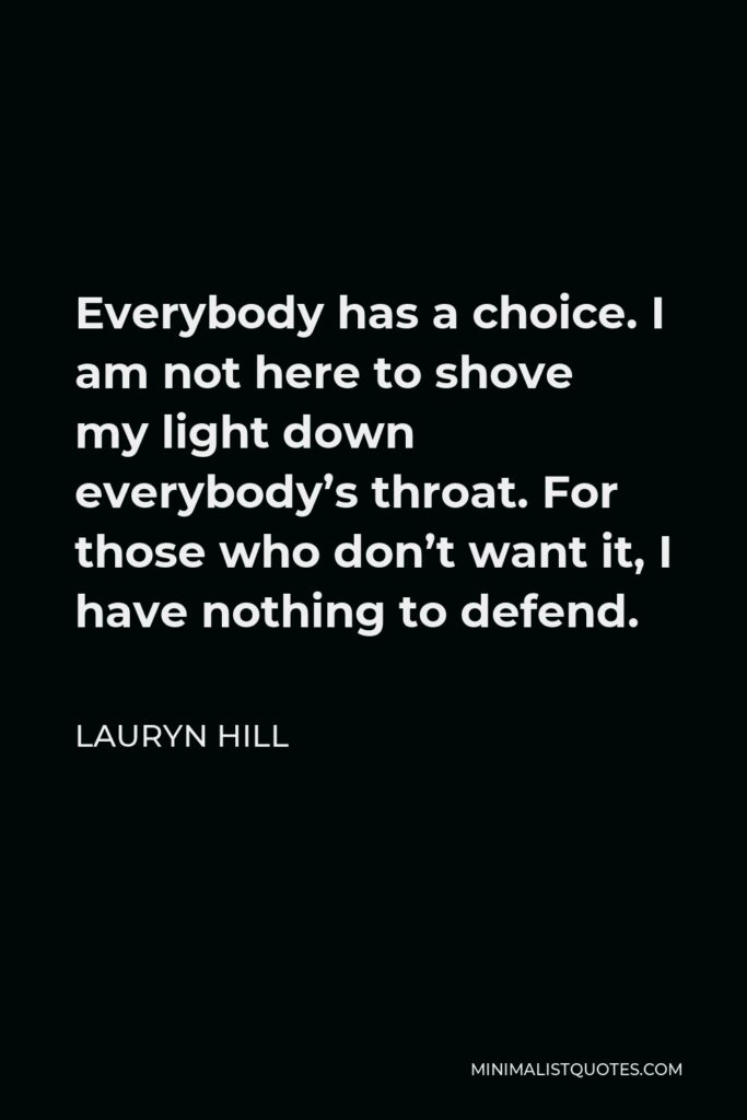 Lauryn Hill Quote - Everybody has a choice. I am not here to shove my light down everybody's throat. For those who don't want it, I have nothing to defend.
