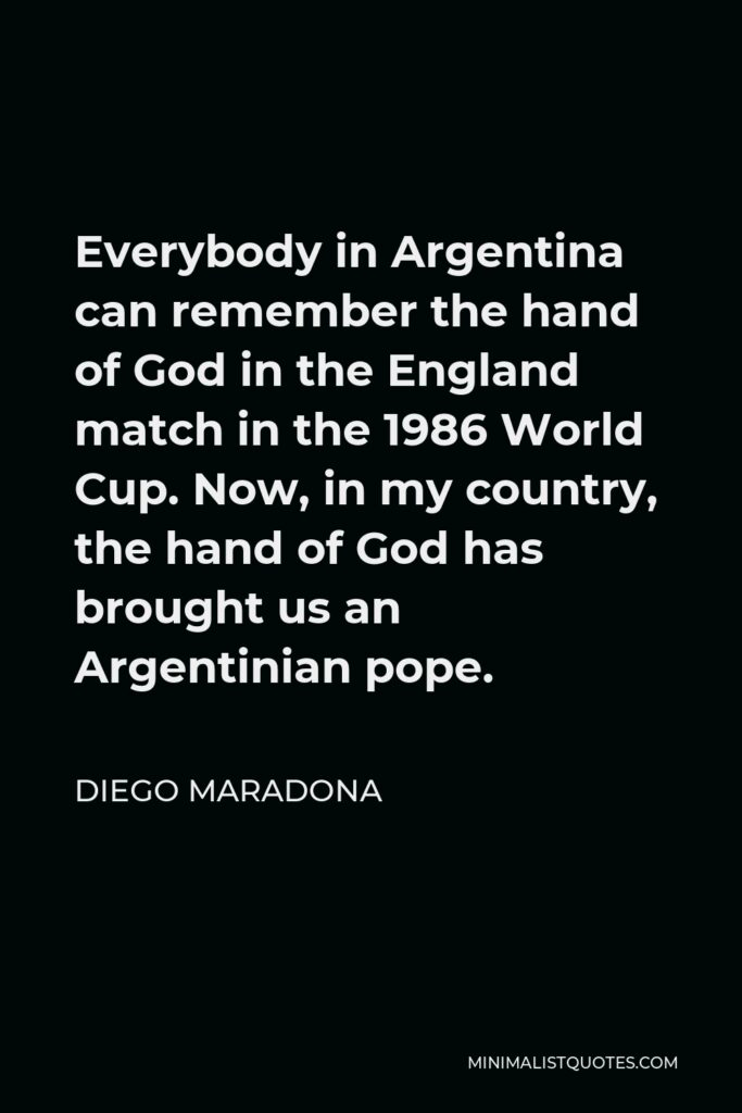 Diego Maradona Quote - Everybody in Argentina can remember the hand of God in the England match in the 1986 World Cup. Now, in my country, the hand of God has brought us an Argentinian pope.