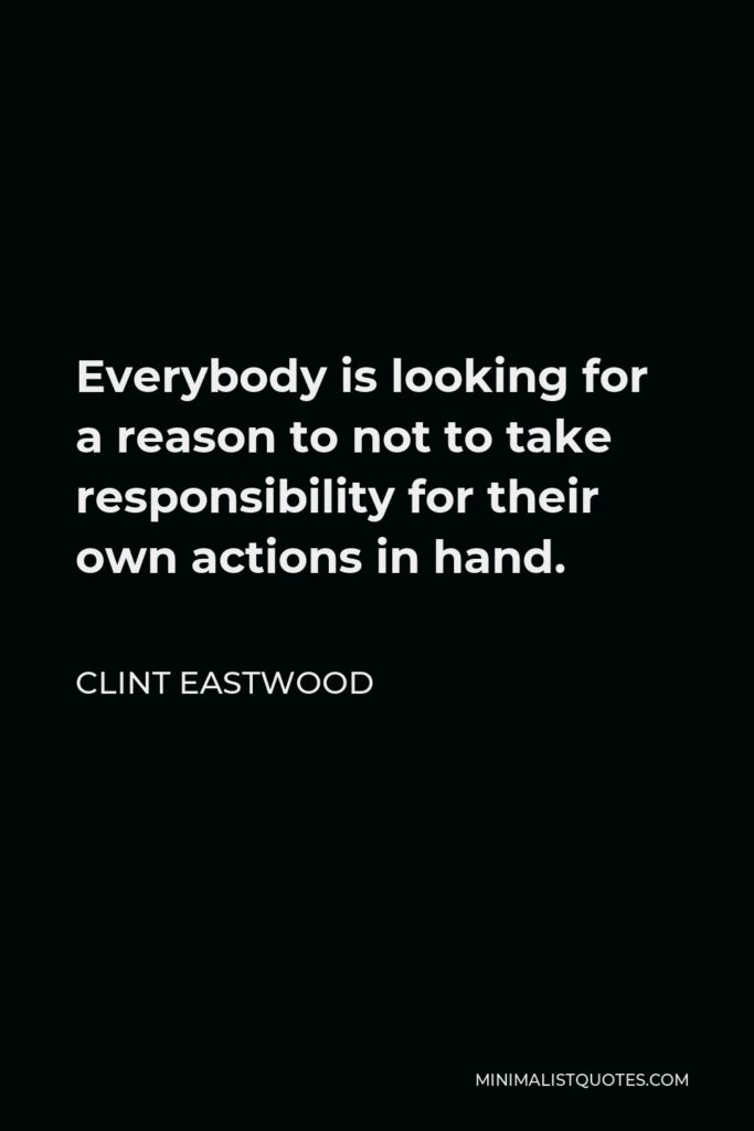 Clint Eastwood Quote - Everybody is looking for a reason to not to take responsibility for their own actions in hand.