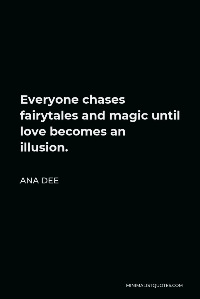 Ana Dee Quote - Everyone chases fairytales and magic until love becomes an illusion.
