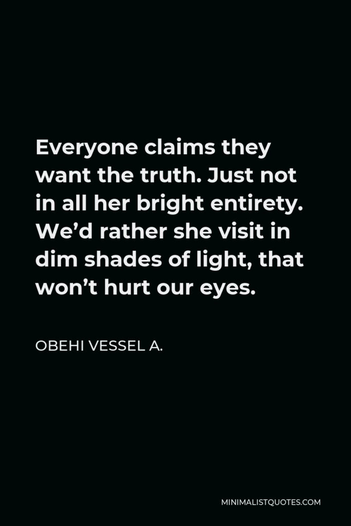 Obehi Vessel A. Quote - Everyone claims they want the truth. Just not in all her bright entirety. We'd rather she visit in dim shades of light, that won't hurt our eyes.