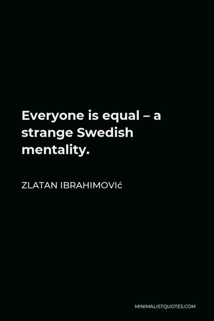 Zlatan Ibrahimović Quote - Everyone is equal – a strange Swedish mentality.