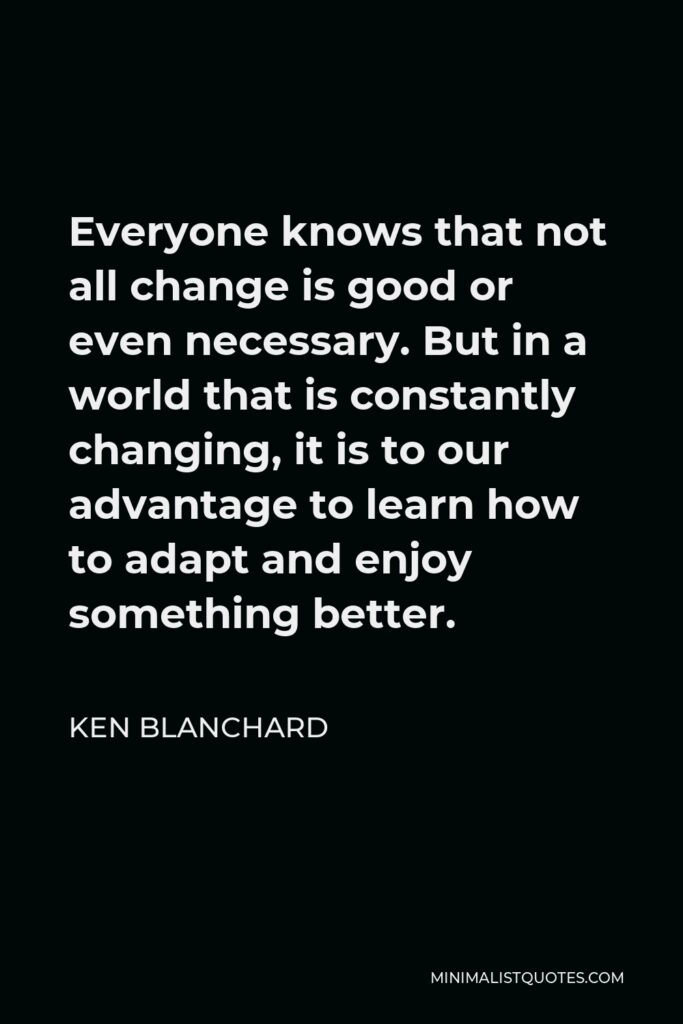 Ken Blanchard Quote - Everyone knows that not all change is good or even necessary. But in a world that is constantly changing, it is to our advantage to learn how to adapt and enjoy something better.
