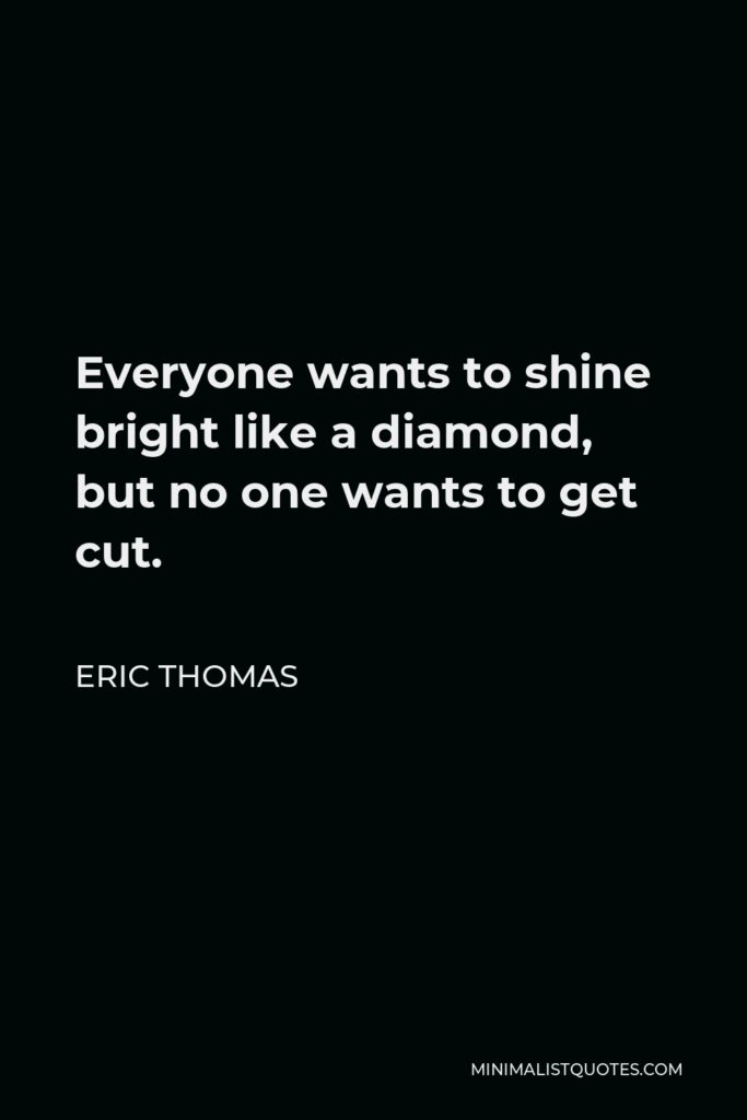 Eric Thomas Quote - Everyone wants to shine bright like a diamond, but no one wants to get cut.