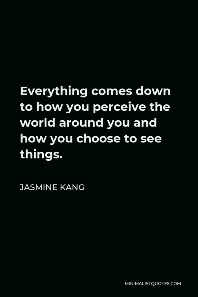 Jasmine Kang Quote - Everything comes down to how you perceive the world around you and how you choose to see things.