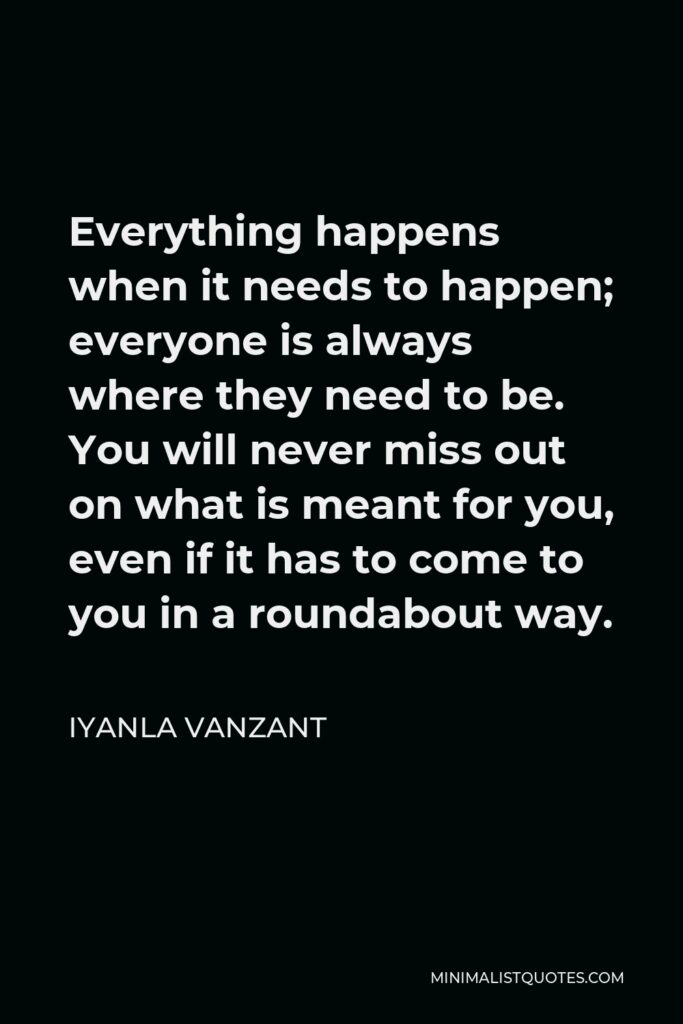 Iyanla Vanzant Quote - Everything happens when it needs to happen; everyone is always where they need to be. You will never miss out on what is meant for you, even if it has to come to you in a roundabout way.