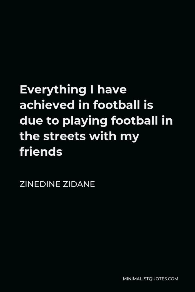 Zinedine Zidane Quote - Everything I have achieved in football is due to playing football in the streets with my friends