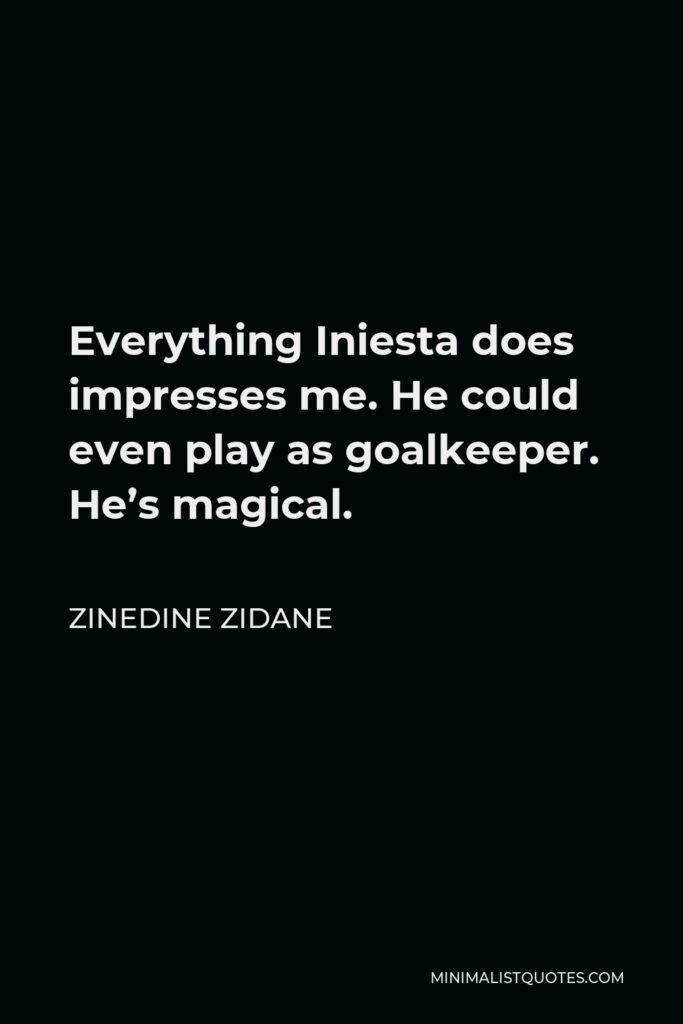 Zinedine Zidane Quote - Everything Iniesta does impresses me. He could even play as goalkeeper. He's magical.