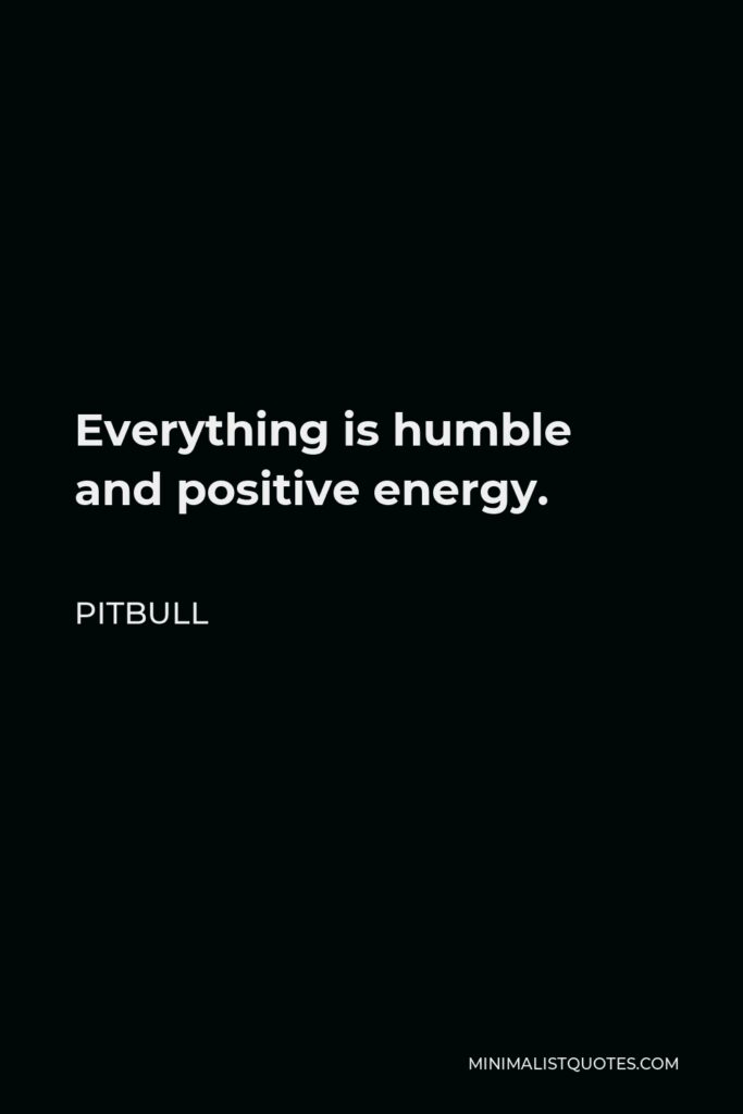 Pitbull Quote - Everything is humble and positive energy.