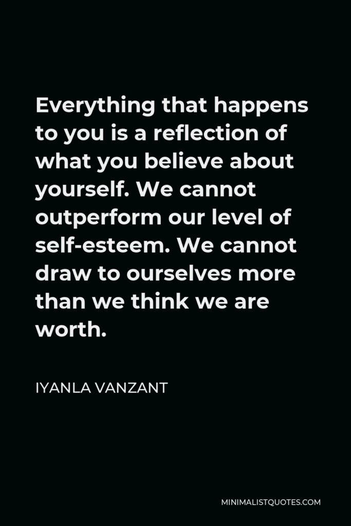 Iyanla Vanzant Quote - Everything that happens to you is a reflection of what you believe about yourself. We cannot outperform our level of self-esteem. We cannot draw to ourselves more than we think we are worth.