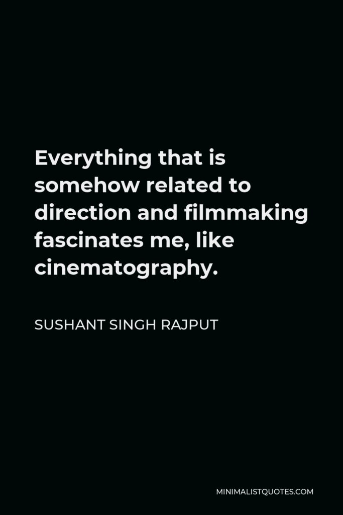 Sushant Singh Rajput Quote - Everything that is somehow related to direction and filmmaking fascinates me, like cinematography.