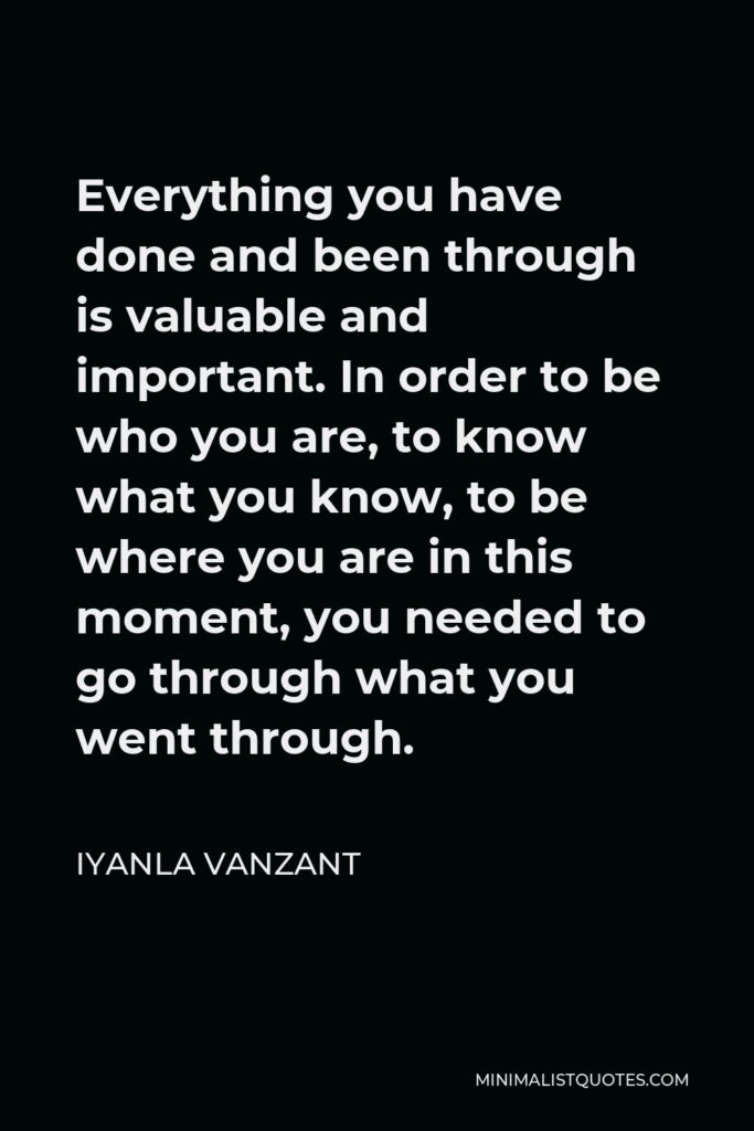 Iyanla Vanzant Quote - Everything you have done and been through is valuable and important. In order to be who you are, to know what you know, to be where you are in this moment, you needed to go through what you went through.