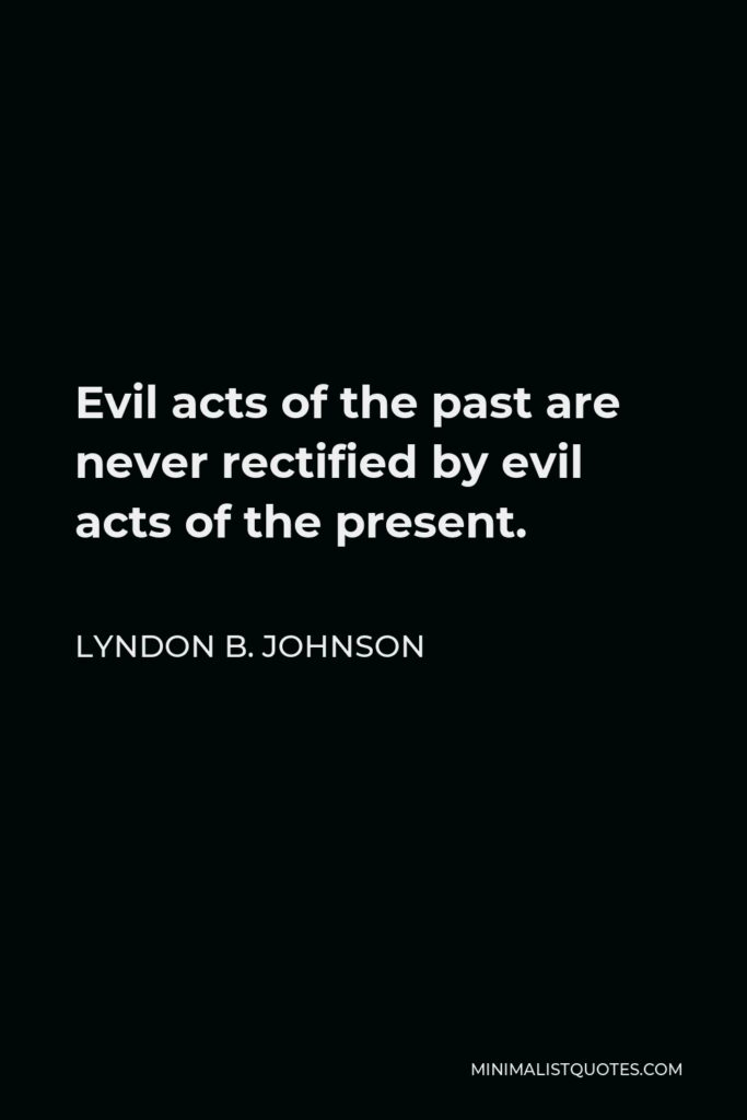 Lyndon B. Johnson Quote - Evil acts of the past are never rectified by evil acts of the present.